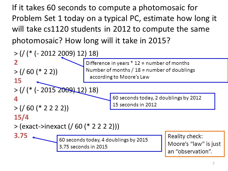If it takes 60 seconds to compute a photomosaic for Problem Set 1 today on a typical PC, estimate how long it will take cs1120 students in 2012 to compute the same photomosaic.