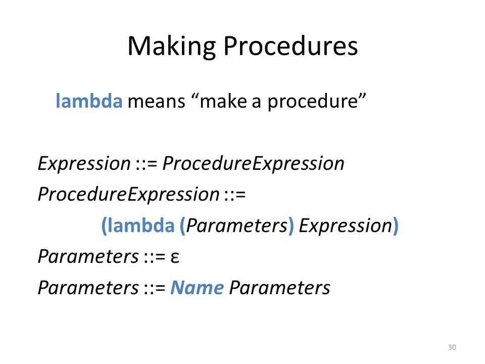 Making Procedures lambda means make a procedure Expression ::= ProcedureExpression ProcedureExpression ::= (lambda (Parameters) Expression) Parameters