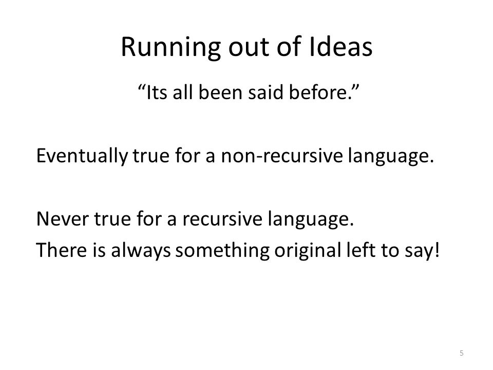 Running out of Ideas Its all been said before. Eventually true for a non-recursive language.
