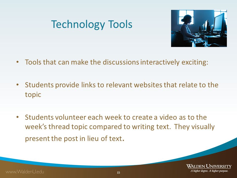 Technology Tools Tools that can make the discussions interactively exciting: Students provide links to relevant websites that relate to the topic Students volunteer each week to create a video as to the weeks thread topic compared to writing text.