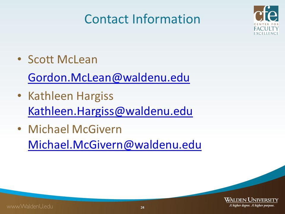 Contact Information Scott McLean Gordon.McLean@waldenu.edu Kathleen Hargiss Kathleen.Hargiss@waldenu.edu Kathleen.Hargiss@waldenu.edu Michael McGivern Michael.McGivern@waldenu.edu Michael.McGivern@waldenu.edu 24