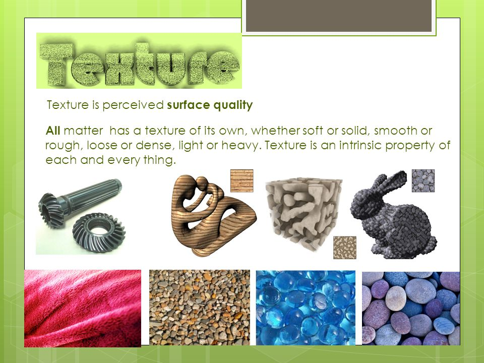There are many kind of textures Nature texture Artificial texture