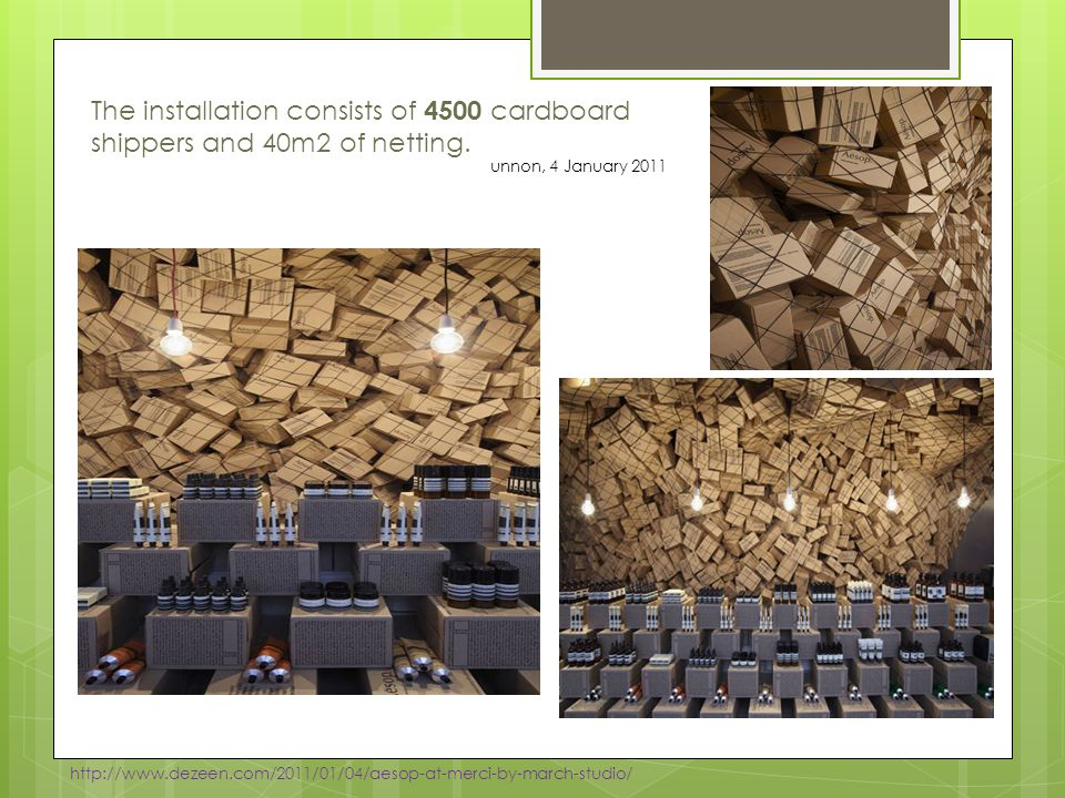 The installation consists of 4500 cardboard shippers and 40m2 of netting. http://www.dezeen.com/2011/01/04/aesop-at-merci-by-march-studio/ unnon, 4 Ja