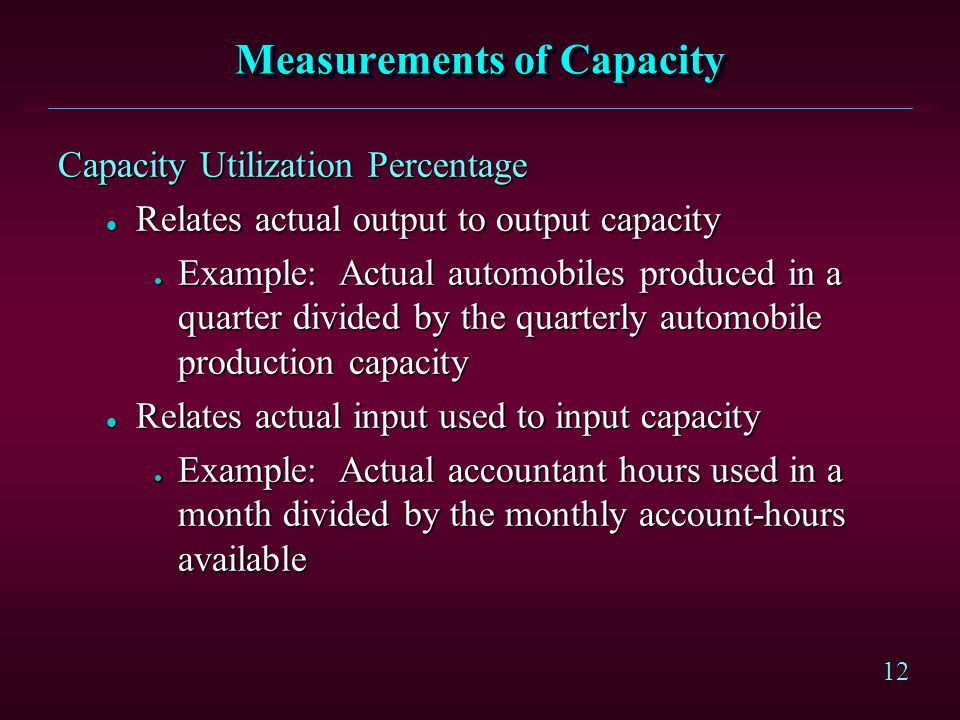 12 Measurements of Capacity Capacity Utilization Percentage l Relates actual output to output capacity l Example: Actual automobiles produced in a qua