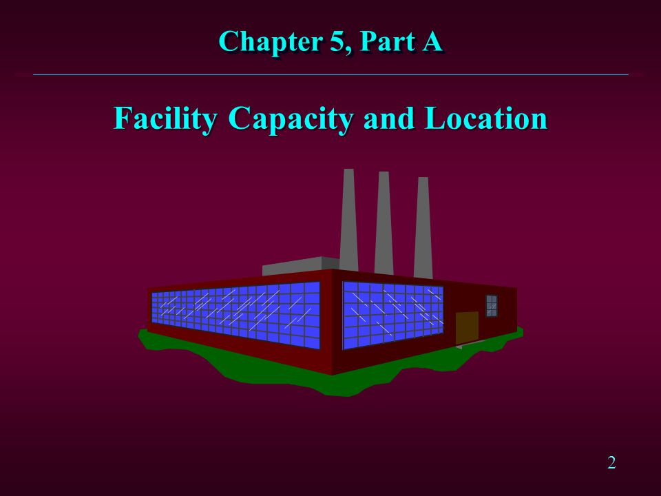2 Facility Capacity and Location Chapter 5, Part A