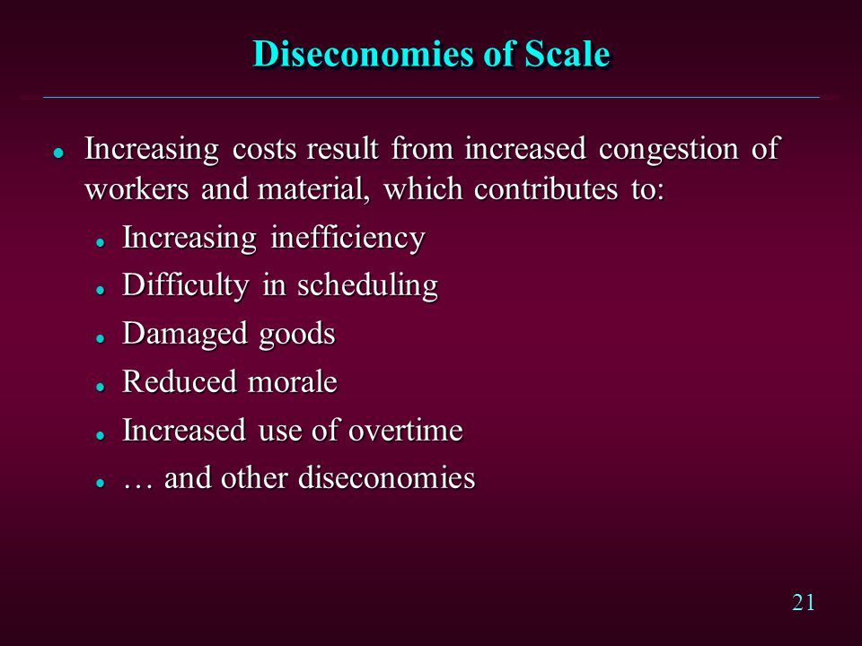 21 Diseconomies of Scale l Increasing costs result from increased congestion of workers and material, which contributes to: l Increasing inefficiency