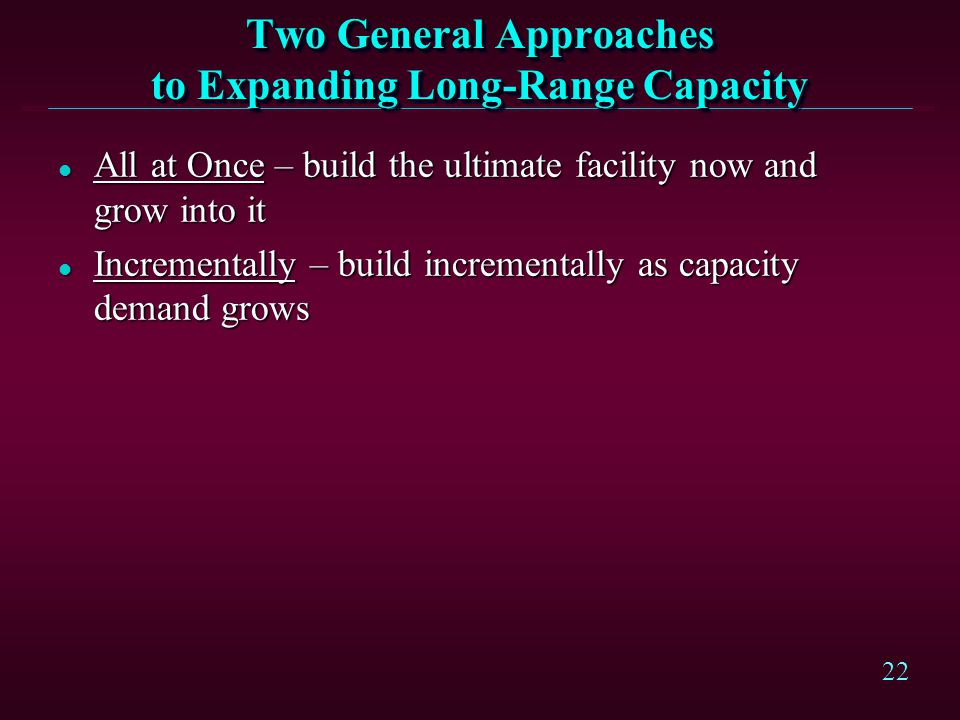 22 Two General Approaches to Expanding Long-Range Capacity l All at Once – build the ultimate facility now and grow into it l Incrementally – build in