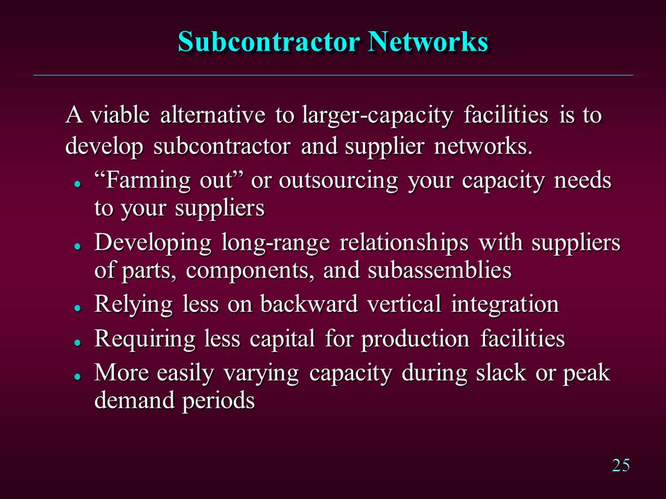 25 Subcontractor Networks A viable alternative to larger-capacity facilities is to develop subcontractor and supplier networks. l Farming out or outso