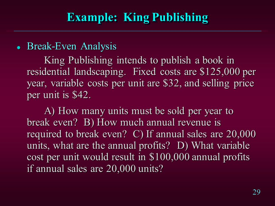 29 Example: King Publishing l Break-Even Analysis King Publishing intends to publish a book in residential landscaping. Fixed costs are $125,000 per y