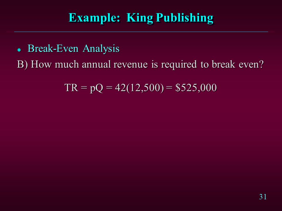 31 Example: King Publishing l Break-Even Analysis B) How much annual revenue is required to break even? TR = pQ = 42(12,500) = $525,000 TR = pQ = 42(1