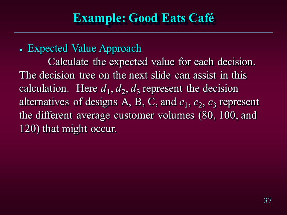 37 Expected Value Approach l Expected Value Approach Calculate the expected value for each decision. The decision tree on the next slide can assist in