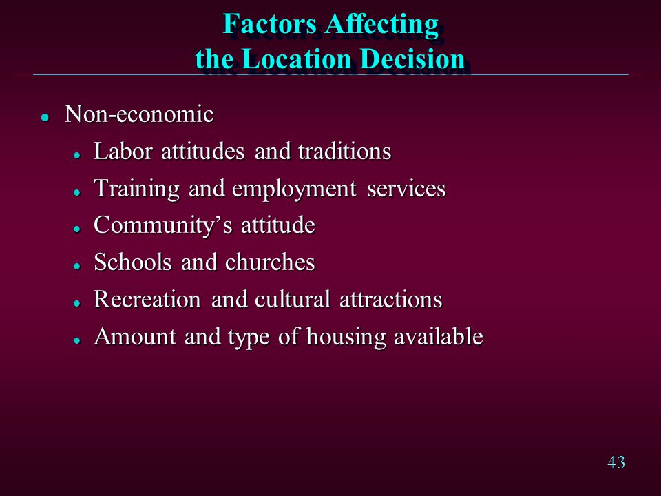 43 Factors Affecting the Location Decision l Non-economic l Labor attitudes and traditions l Training and employment services l Communitys attitude l