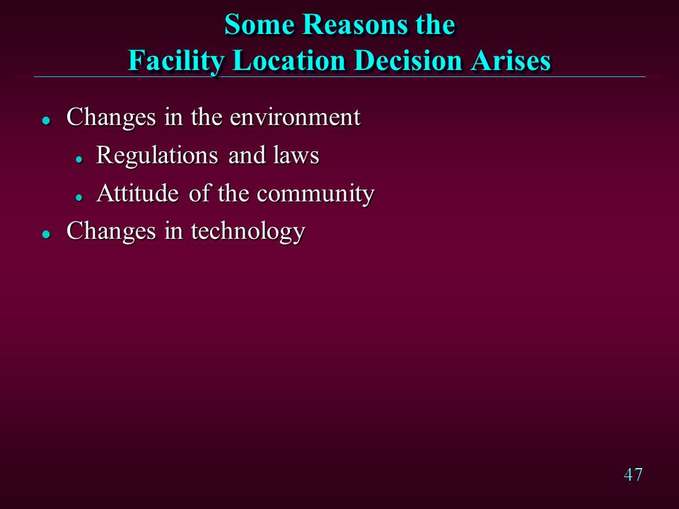 47 Some Reasons the Facility Location Decision Arises l Changes in the environment l Regulations and laws l Attitude of the community l Changes in tec