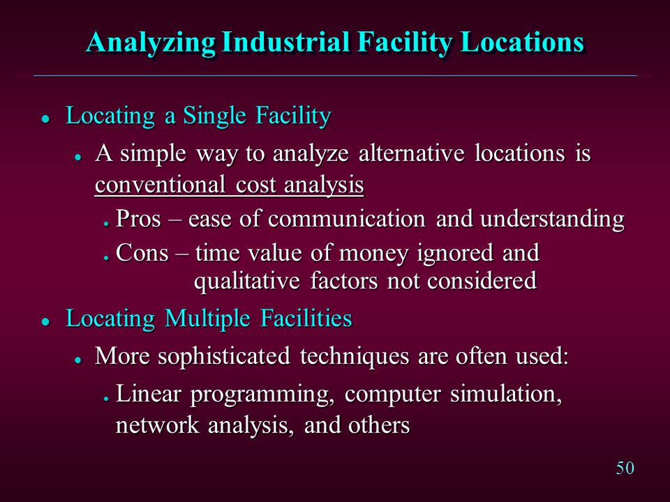 50 Analyzing Industrial Facility Locations l Locating a Single Facility l A simple way to analyze alternative locations is conventional cost analysis