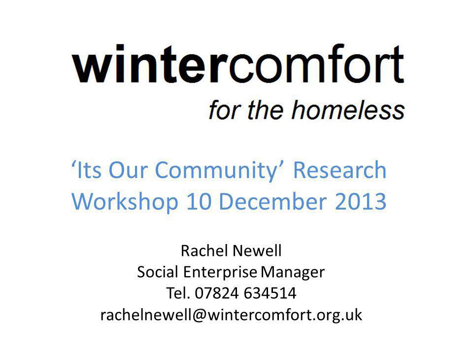 Its Our Community Research Workshop 10 December 2013 Rachel Newell Social Enterprise Manager Tel.
