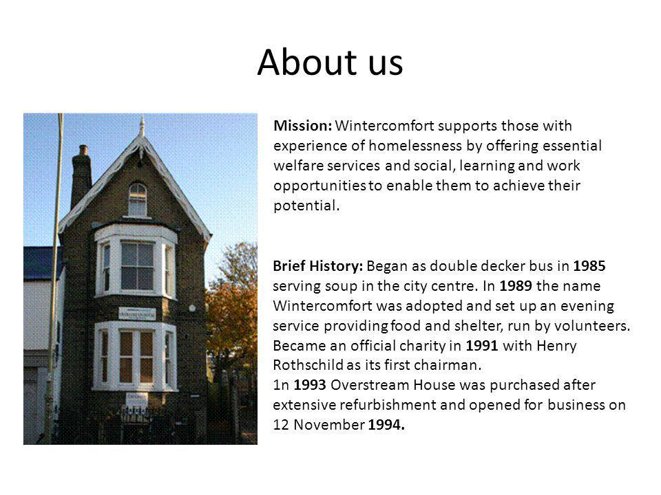About us Mission: Wintercomfort supports those with experience of homelessness by offering essential welfare services and social, learning and work op