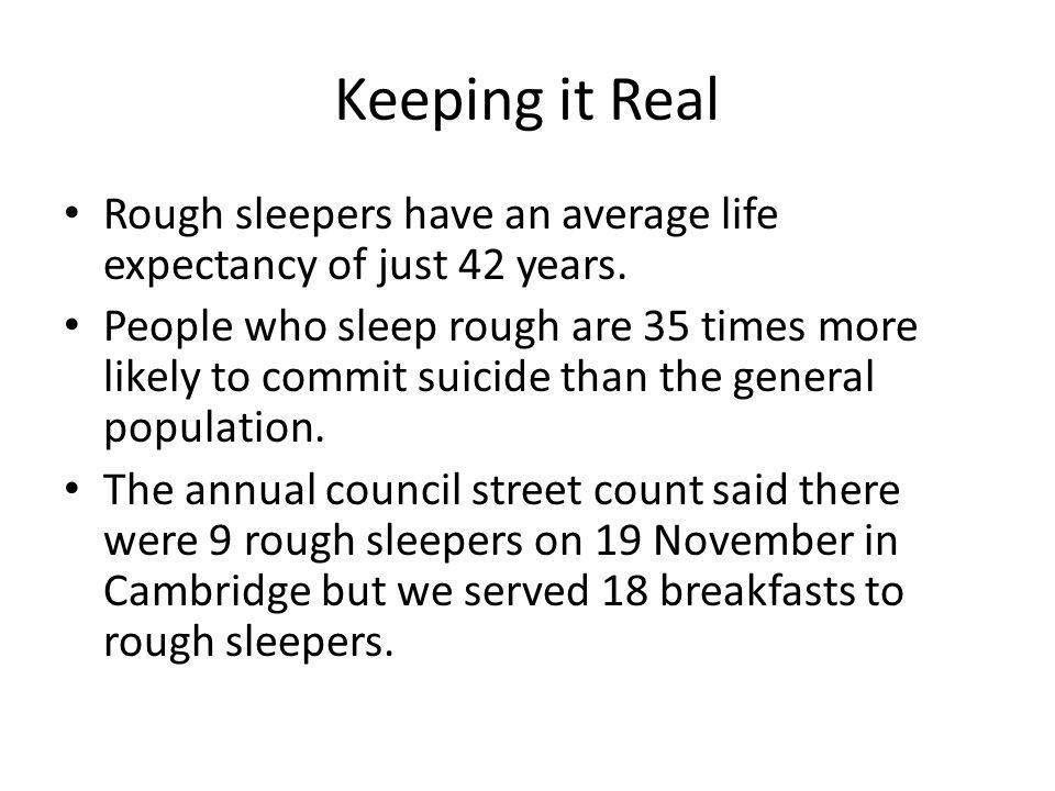 Keeping it Real Rough sleepers have an average life expectancy of just 42 years. People who sleep rough are 35 times more likely to commit suicide tha