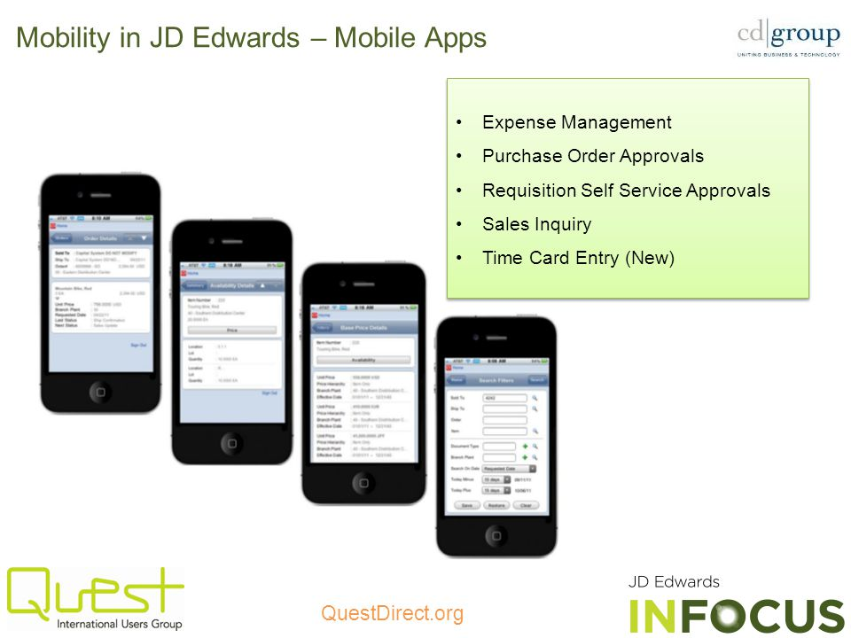 QuestDirect.org Mobility in JD Edwards – Mobile Apps Expense Management Purchase Order Approvals Requisition Self Service Approvals Sales Inquiry Time Card Entry (New) Expense Management Purchase Order Approvals Requisition Self Service Approvals Sales Inquiry Time Card Entry (New)