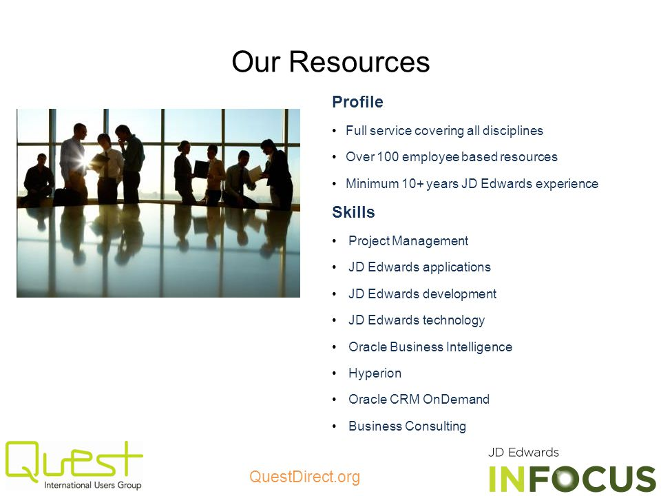 QuestDirect.org Our Resources Profile Full service covering all disciplines Over 100 employee based resources Minimum 10+ years JD Edwards experience Skills Project Management JD Edwards applications JD Edwards development JD Edwards technology Oracle Business Intelligence Hyperion Oracle CRM OnDemand Business Consulting