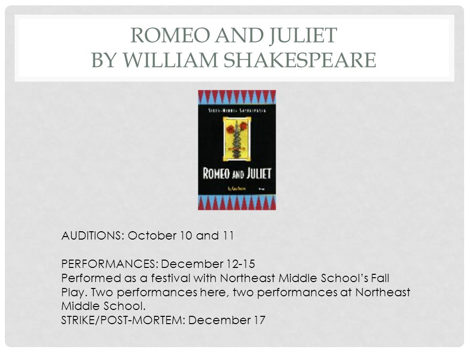 ROMEO AND JULIET BY WILLIAM SHAKESPEARE AUDITIONS: October 10 and 11 PERFORMANCES: December 12-15 Performed as a festival with Northeast Middle School