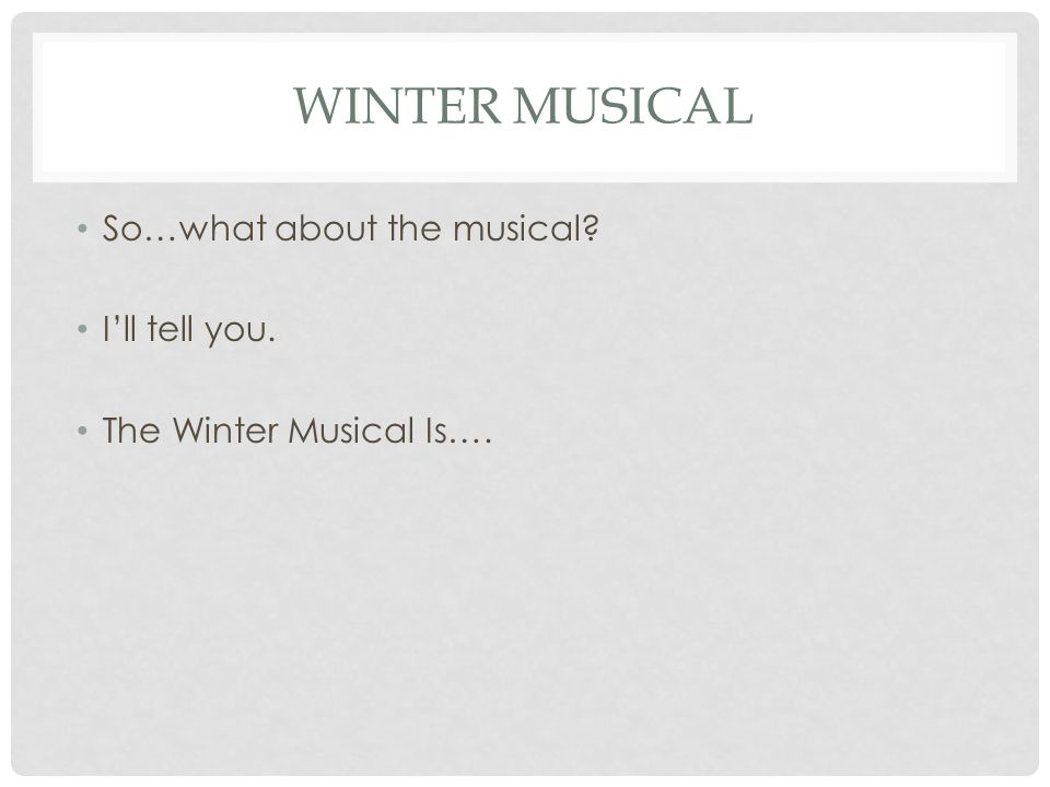 WINTER MUSICAL So…what about the musical? Ill tell you. The Winter Musical Is….