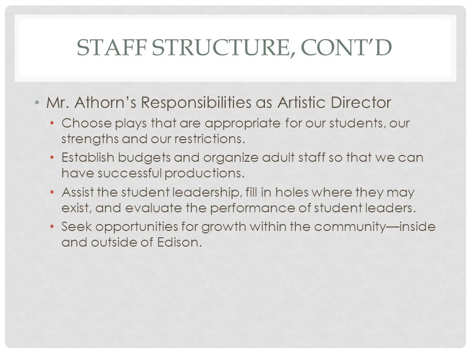 STAFF STRUCTURE, CONTD Student Leader Responsibilities Timely fulfillment of duties as described in job descriptions Establish and defend a culture of accountability among student-artists.