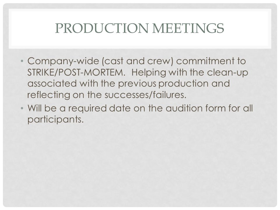 PRODUCTION MEETINGS Company-wide (cast and crew) commitment to STRIKE/POST-MORTEM. Helping with the clean-up associated with the previous production a