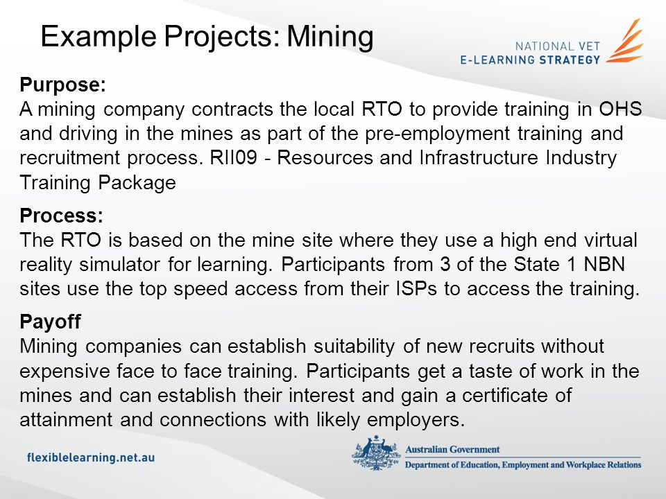 Example Projects: Mining Purpose: A mining company contracts the local RTO to provide training in OHS and driving in the mines as part of the pre-empl