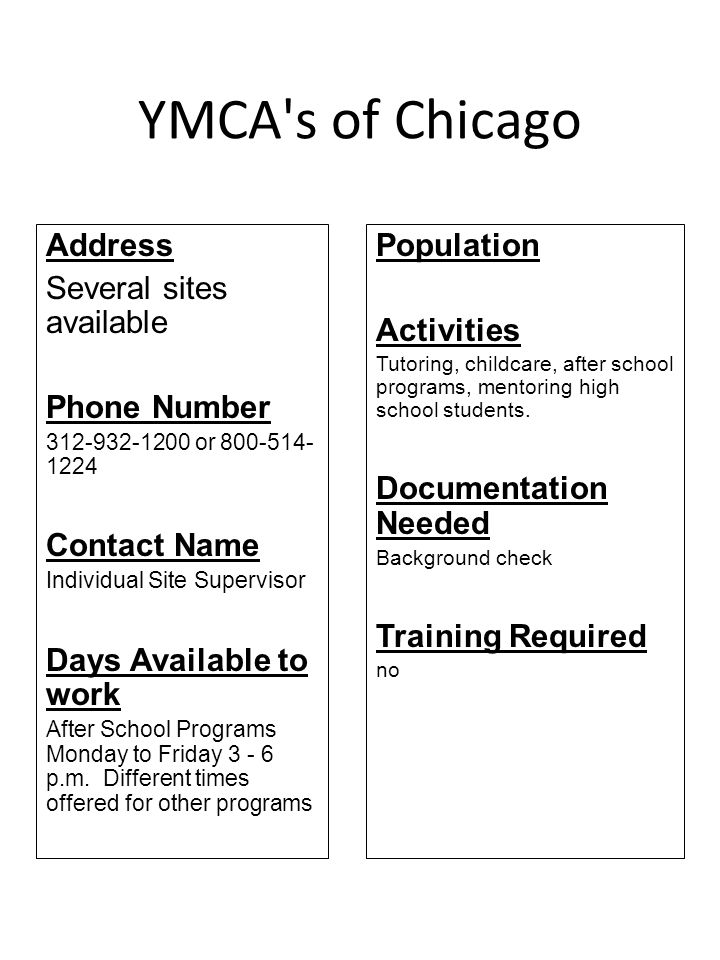 YMCA's of Chicago Address Several sites available Phone Number 312-932-1200 or 800-514- 1224 Contact Name Individual Site Supervisor Days Available to