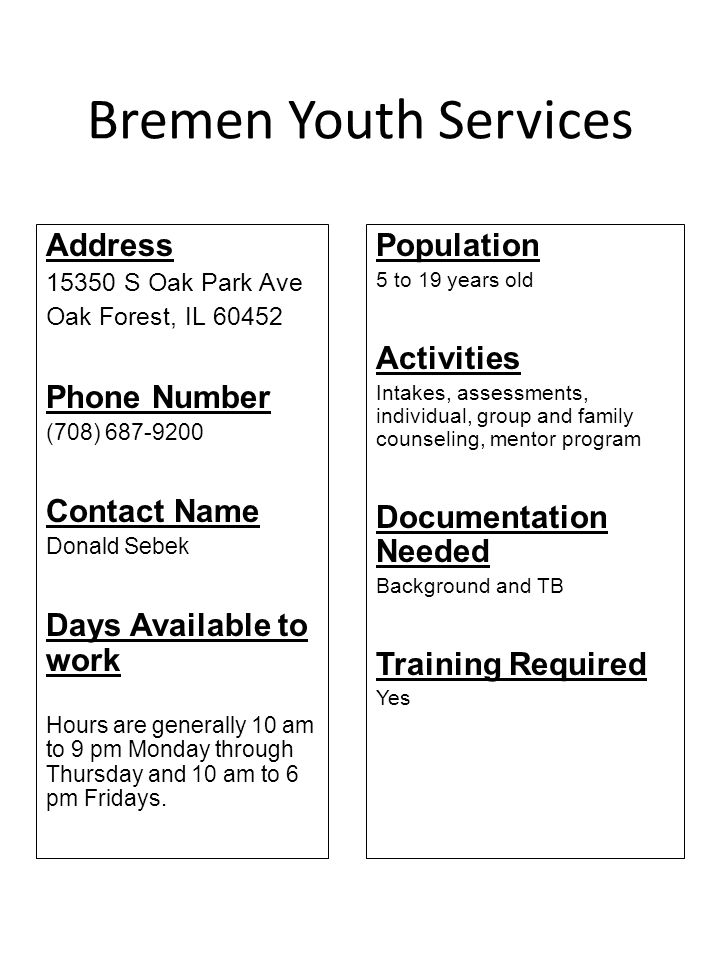 Bremen Youth Services Address 15350 S Oak Park Ave Oak Forest, IL 60452 Phone Number (708) 687-9200 Contact Name Donald Sebek Days Available to work H