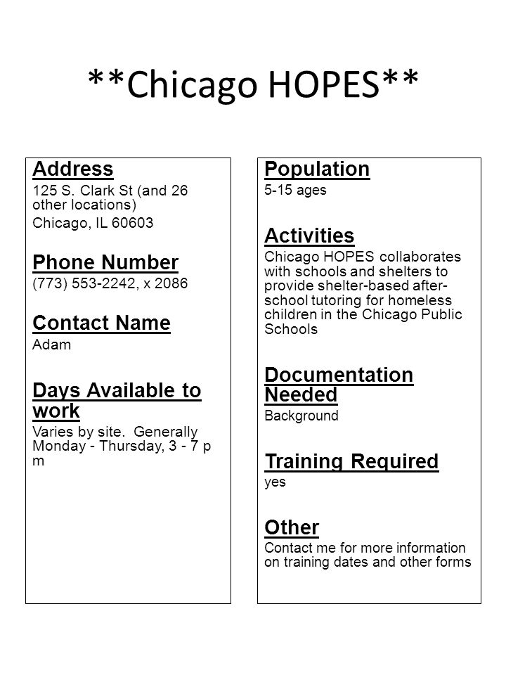 **Chicago HOPES** Address 125 S. Clark St (and 26 other locations) Chicago, IL 60603 Phone Number (773) 553-2242, x 2086 Contact Name Adam Days Availa