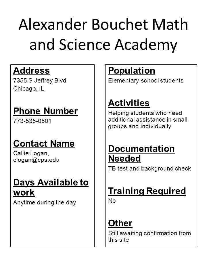Alexander Bouchet Math and Science Academy Address 7355 S Jeffrey Blvd Chicago, IL Phone Number 773-535-0501 Contact Name Callie Logan, clogan@cps.edu