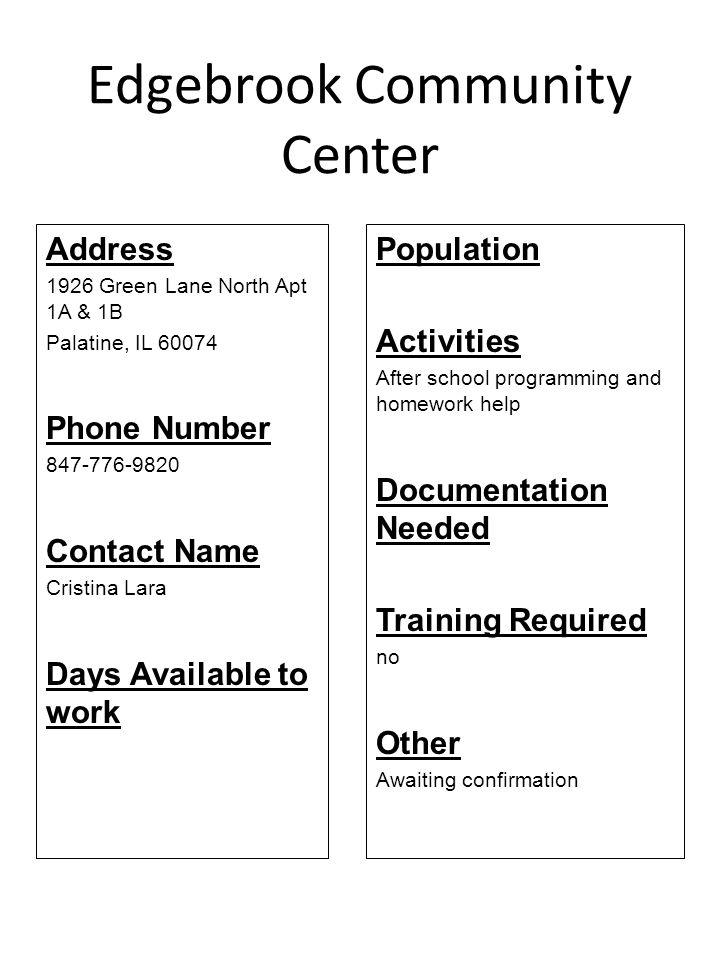 Edgebrook Community Center Address 1926 Green Lane North Apt 1A & 1B Palatine, IL 60074 Phone Number 847-776-9820 Contact Name Cristina Lara Days Avai