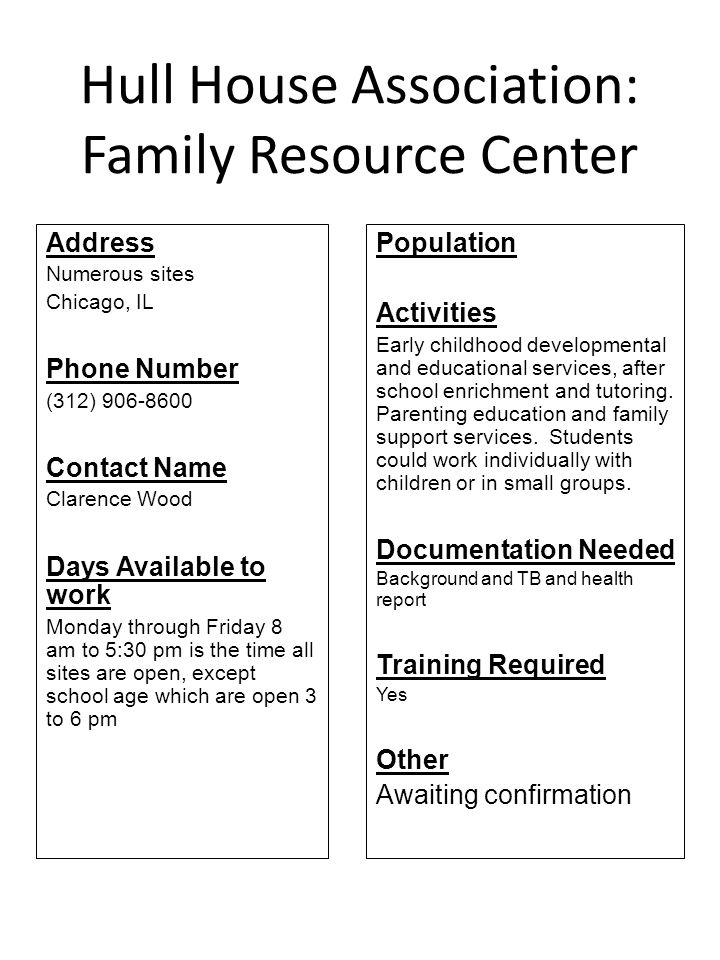 Hull House Association: Family Resource Center Address Numerous sites Chicago, IL Phone Number (312) 906-8600 Contact Name Clarence Wood Days Availabl