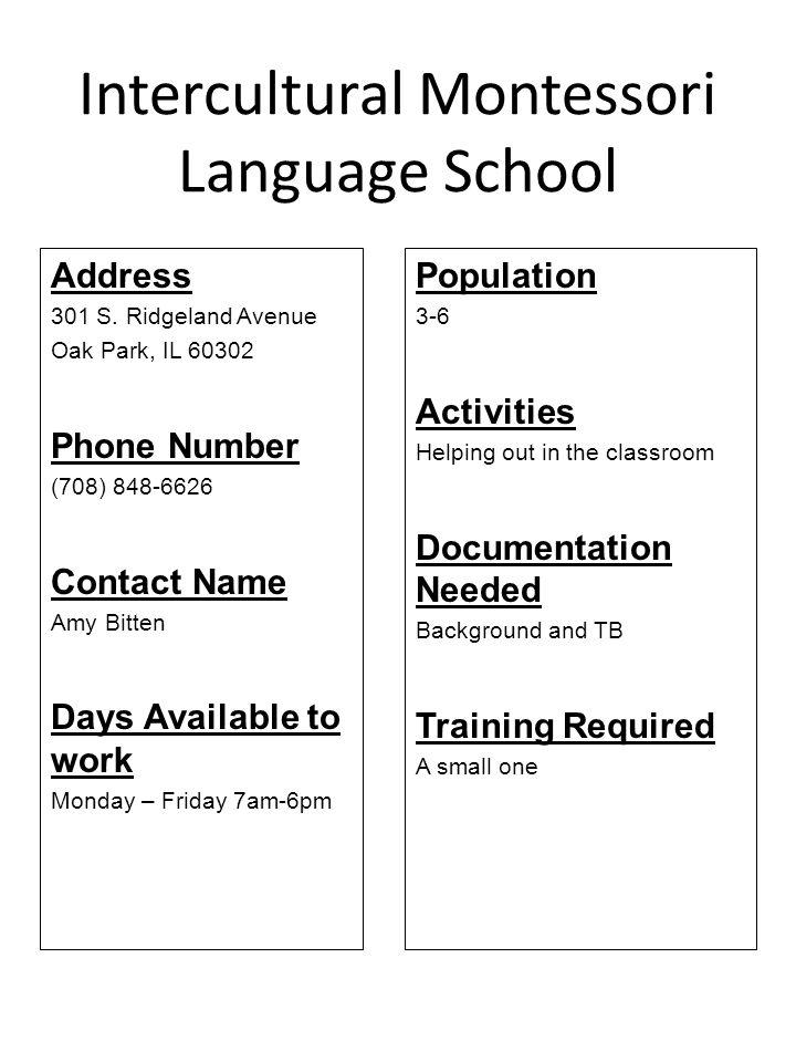 Intercultural Montessori Language School Address 301 S. Ridgeland Avenue Oak Park, IL 60302 Phone Number (708) 848-6626 Contact Name Amy Bitten Days A