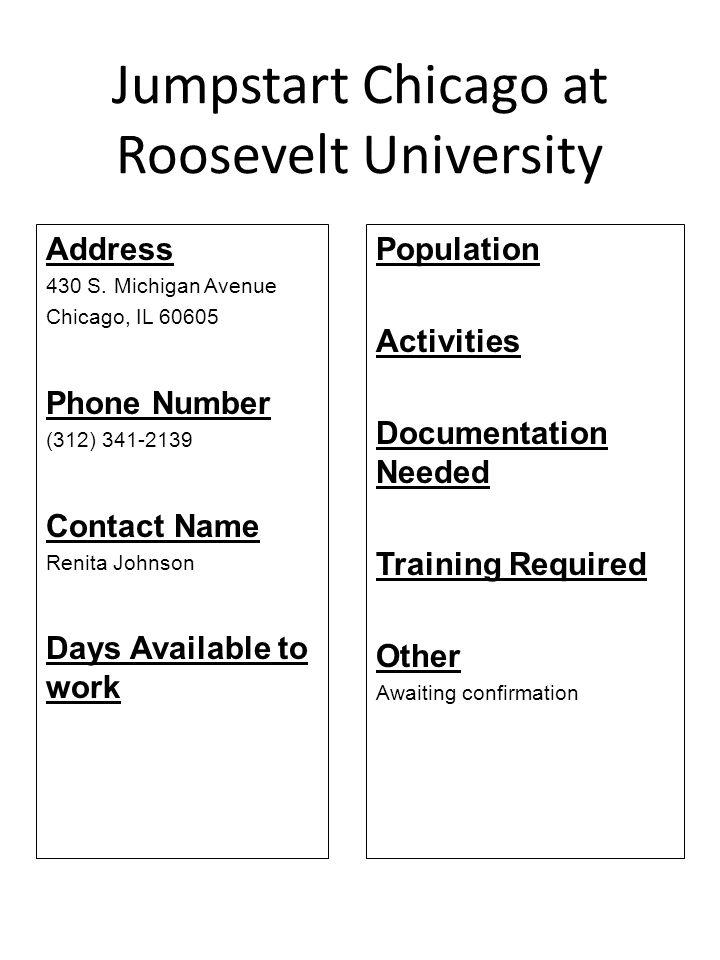 Jumpstart Chicago at Roosevelt University Address 430 S. Michigan Avenue Chicago, IL 60605 Phone Number (312) 341-2139 Contact Name Renita Johnson Day