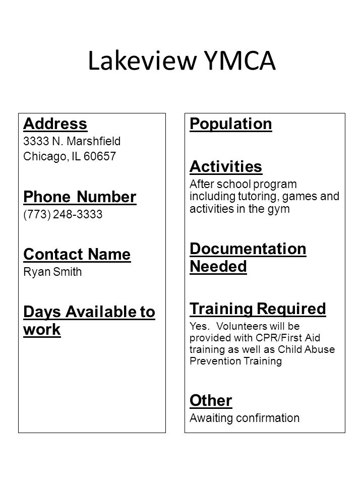 Lakeview YMCA Address 3333 N. Marshfield Chicago, IL 60657 Phone Number (773) 248-3333 Contact Name Ryan Smith Days Available to work Population Activ