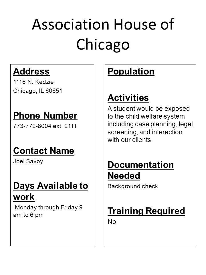 Hull House Association: Family Resource Center Address Numerous sites Chicago, IL Phone Number (312) 906-8600 Contact Name Clarence Wood Days Available to work Monday through Friday 8 am to 5:30 pm is the time all sites are open, except school age which are open 3 to 6 pm Population Activities Early childhood developmental and educational services, after school enrichment and tutoring.