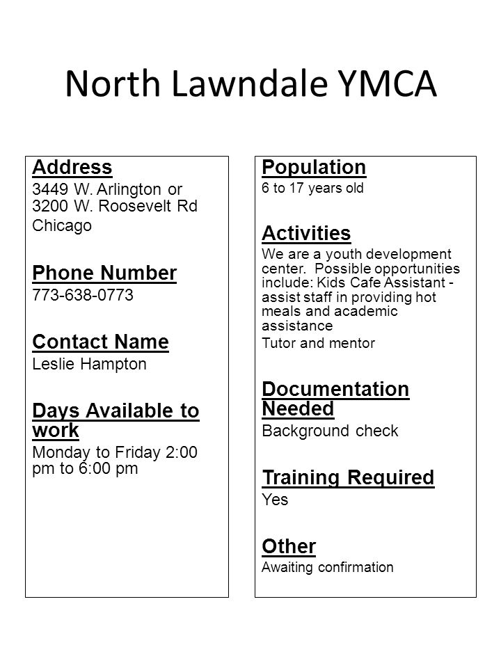 North Lawndale YMCA Address 3449 W. Arlington or 3200 W. Roosevelt Rd Chicago Phone Number 773-638-0773 Contact Name Leslie Hampton Days Available to