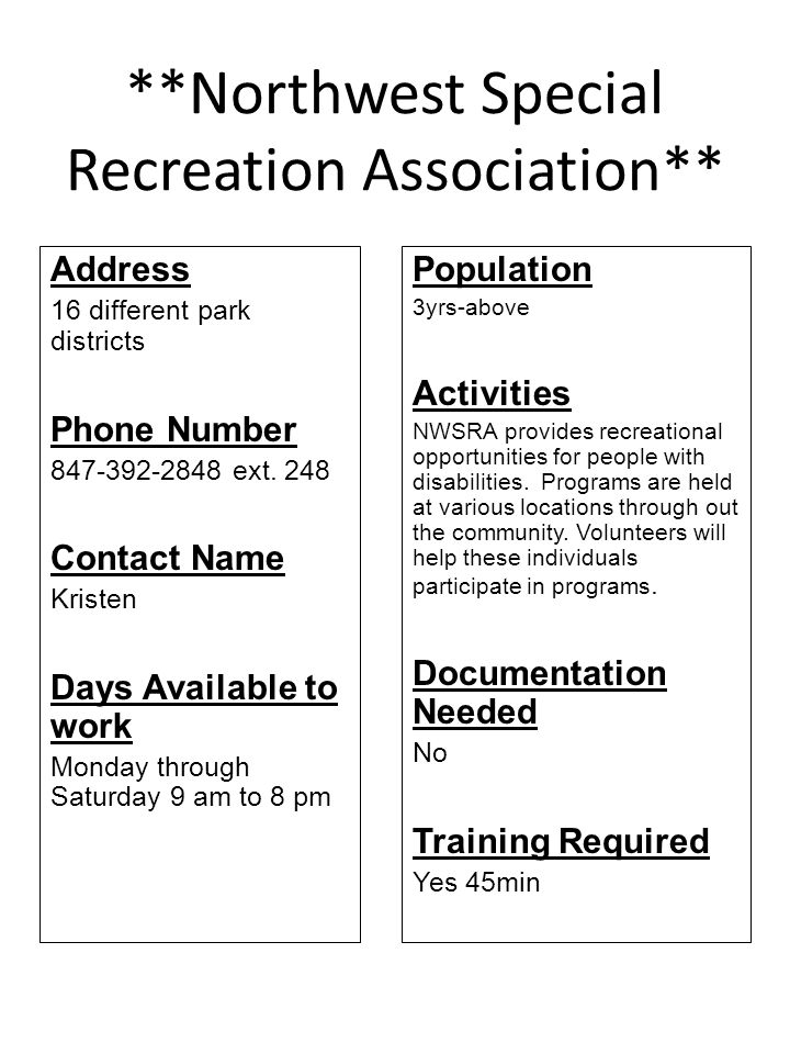 **Northwest Special Recreation Association** Address 16 different park districts Phone Number 847-392-2848 ext. 248 Contact Name Kristen Days Availabl
