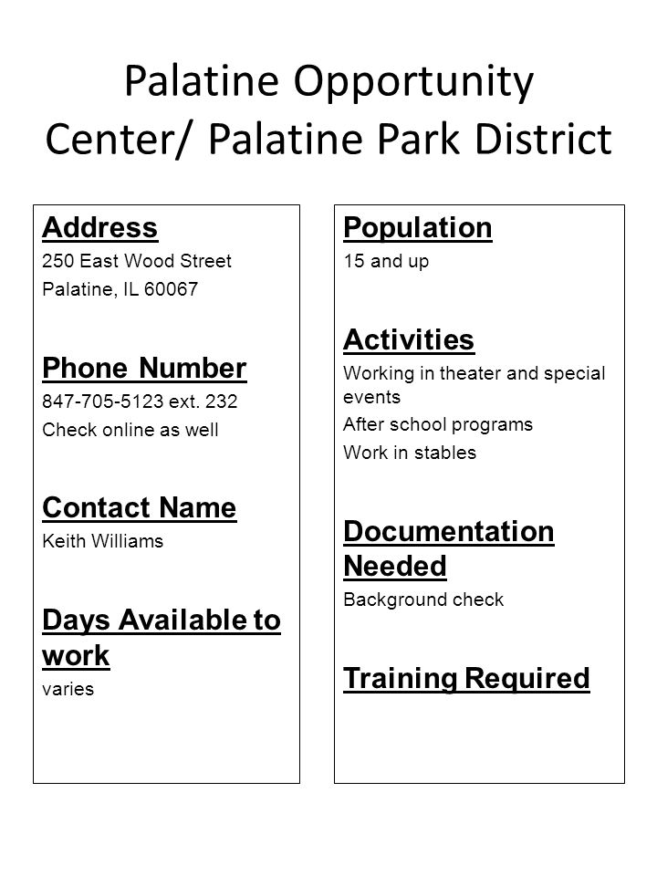 Palatine Opportunity Center/ Palatine Park District Address 250 East Wood Street Palatine, IL 60067 Phone Number 847-705-5123 ext. 232 Check online as