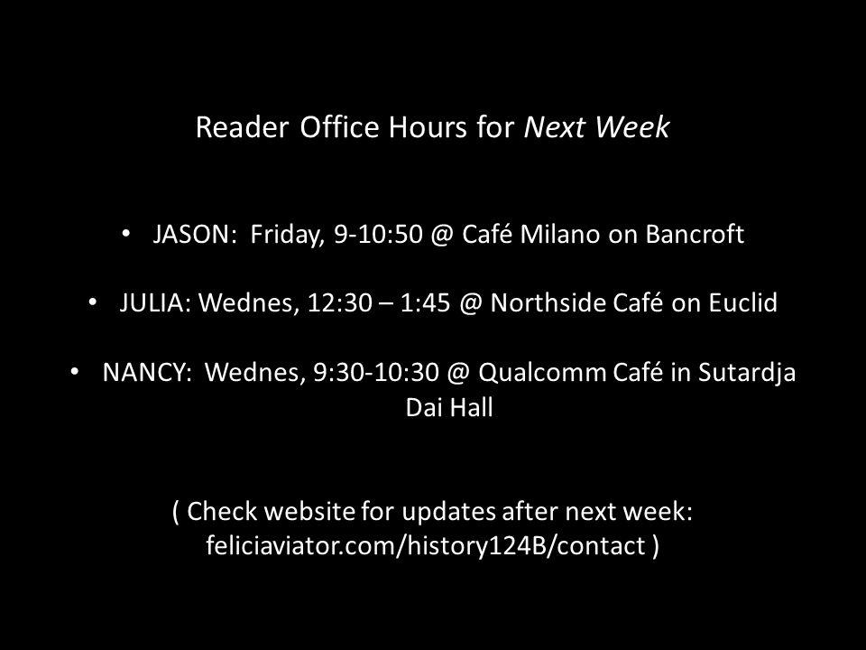 Reader Office Hours for Next Week JASON: Friday, 9-10:50 @ Café Milano on Bancroft JULIA: Wednes, 12:30 – 1:45 @ Northside Café on Euclid NANCY: Wednes, 9:30-10:30 @ Qualcomm Café in Sutardja Dai Hall ( Check website for updates after next week: feliciaviator.com/history124B/contact )