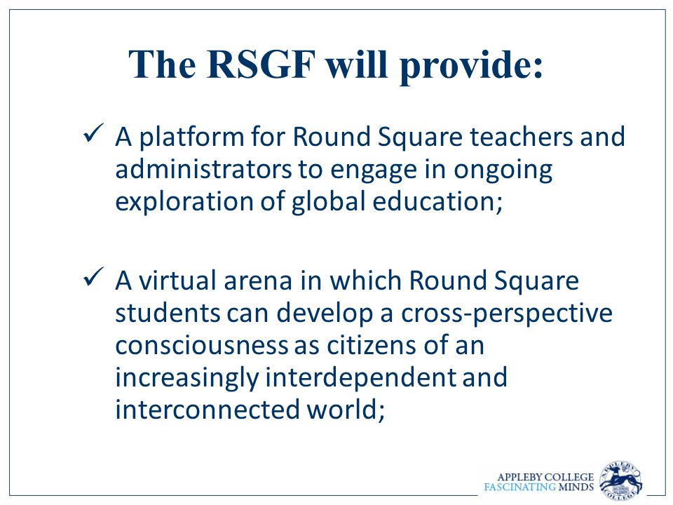 The RSGF will provide: A platform for Round Square teachers and administrators to engage in ongoing exploration of global education; A virtual arena i