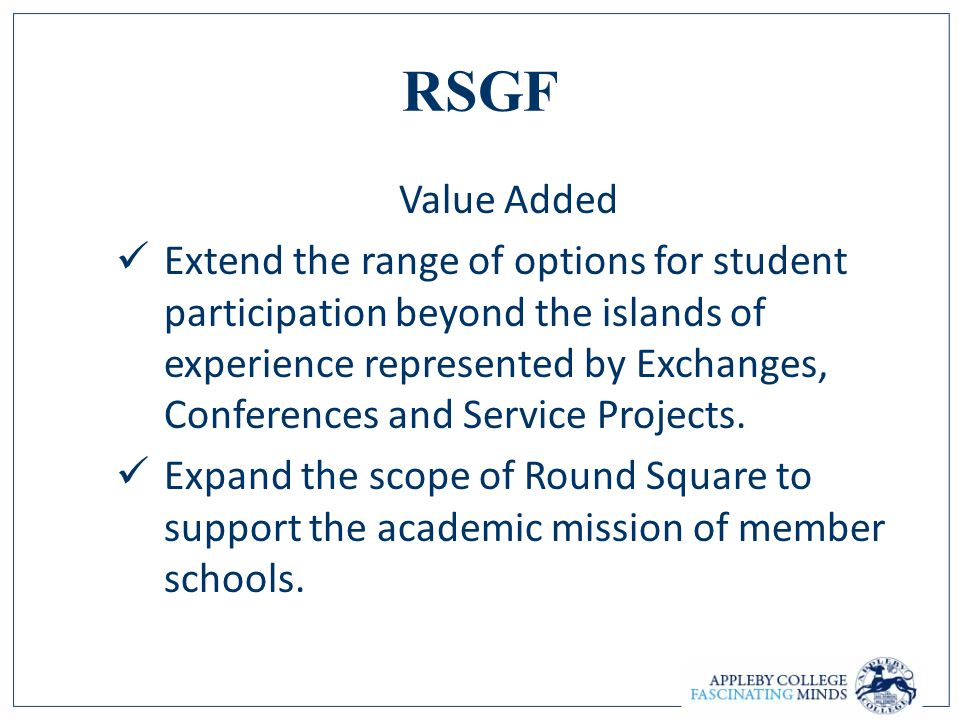 RSGF Value Added Extend the range of options for student participation beyond the islands of experience represented by Exchanges, Conferences and Serv