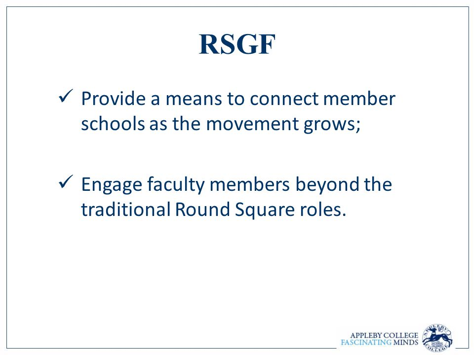 RSGF Provide a means to connect member schools as the movement grows; Engage faculty members beyond the traditional Round Square roles.