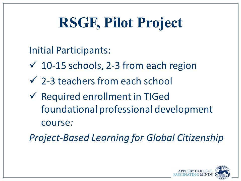 RSGF, Pilot Project Initial Participants: 10-15 schools, 2-3 from each region 2-3 teachers from each school Required enrollment in TIGed foundational