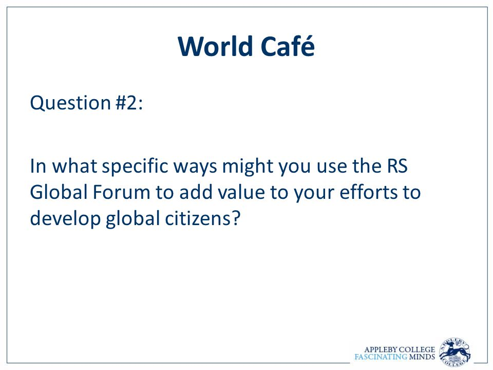 World Café Question #2: In what specific ways might you use the RS Global Forum to add value to your efforts to develop global citizens?