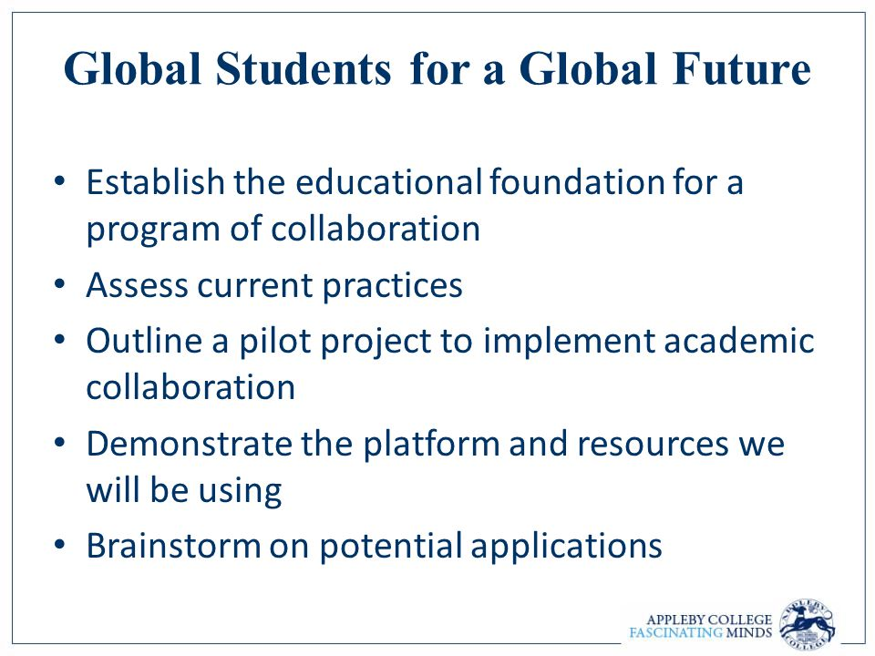 Global Students for a Global Future Establish the educational foundation for a program of collaboration Assess current practices Outline a pilot project to implement academic collaboration Demonstrate the platform and resources we will be using Brainstorm on potential applications