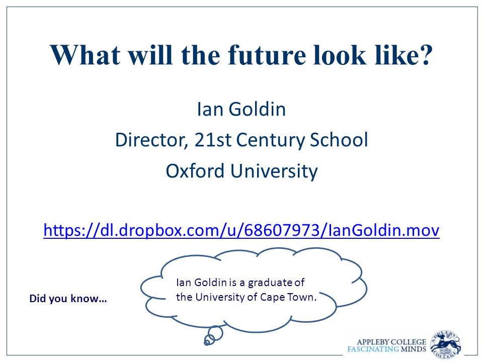 What will the future look like? Ian Goldin Director, 21st Century School Oxford University https://dl.dropbox.com/u/68607973/IanGoldin.mov Ian Goldin