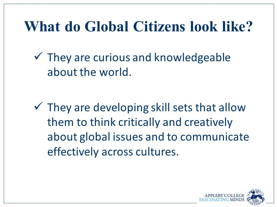 They are curious and knowledgeable about the world. They are developing skill sets that allow them to think critically and creatively about global iss